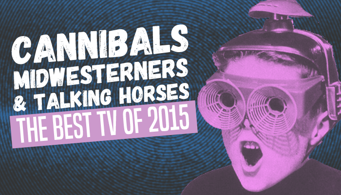 Cannibals, Midwesterners, and Talking Horses: The Best TV of 2015