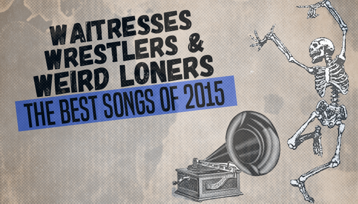 Waitresses, Wrestlers and Weird Loners: The 25 Best Songs of 2015