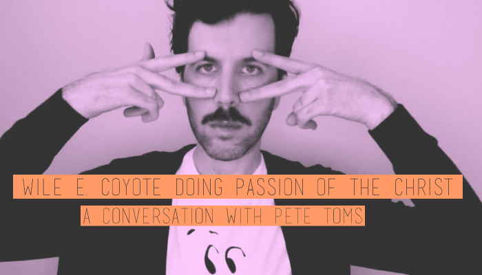 Wile E. Coyote Doing Passion of the Christ: A Conversation with Pete Toms