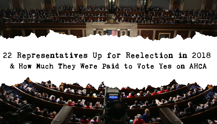 22 Representatives Up for Reelection in 2018 and How Much They Were Paid to Vote Yes on AHCA